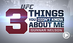 Undefeated welterweight Gunnar Nelson reveals three things you probably don't know about him.