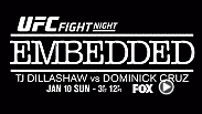 The newest episode of UFC Embedded will feature bantamweight champion TJ Dillashaw and challenger Dominick Cruz before they battle for the belt at UFC Fight Night Boston on Jan. 17. Embedded premieres on FOX on Jan. 10 at 3pm/12pm ETPT.