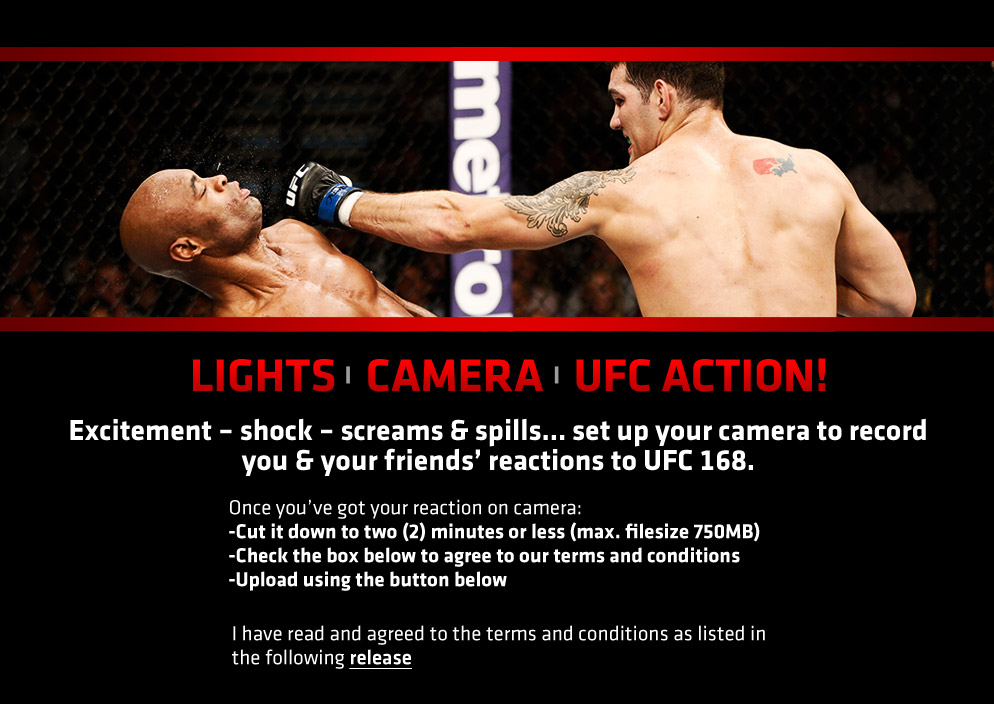 Excitement – shock – screams & spills… set up your camera to record you & your friends' reactions to UFC 168. Once you've got your reaction on camera: 1) Cut it down to two (2) minutes or less (max. filesize 750MB). 2) Check the box below to agree to our terms and conditions. 3) Upload using the button below. I have read and agreed to the terms and conditions as listed in the following release.